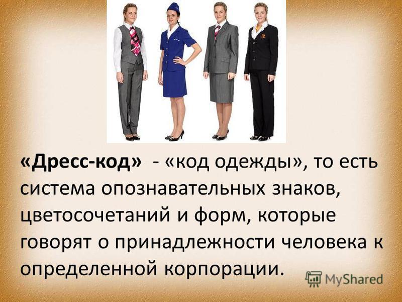 «Дресс-код» - «код одежды», то есть система опознавательных знаков, цветосочетаний и форм, которые говорят о принадлежности человека к определенной корпорации.