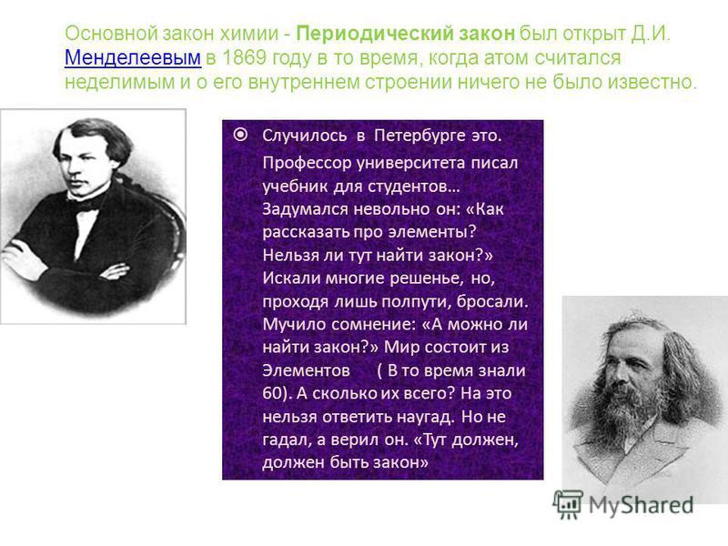 В основу Периодического закона Д.И. Менделеев положил атомные массы (ранее - атомные веса) и химические свойства элементов. Расположив 63 известных в то время элемента в порядке возрастания их атомных масс, Д.И. Менделеев получил естественный (природ