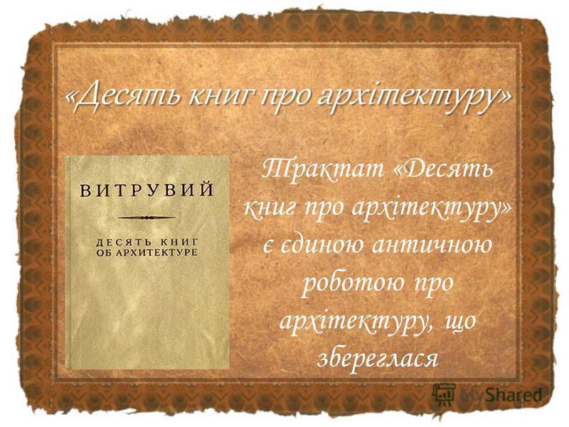 Трактат «Десять книг про архітектуру» є єдиною античною роботою про архітектуру, що збереглася «Десять книг про архітектуру»