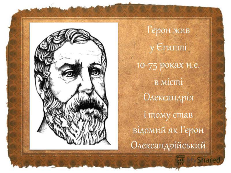 Герон жив у Єгипті 10-75 роках н.е. в місті Олександрія і тому став відомий як Герон Олександрійський