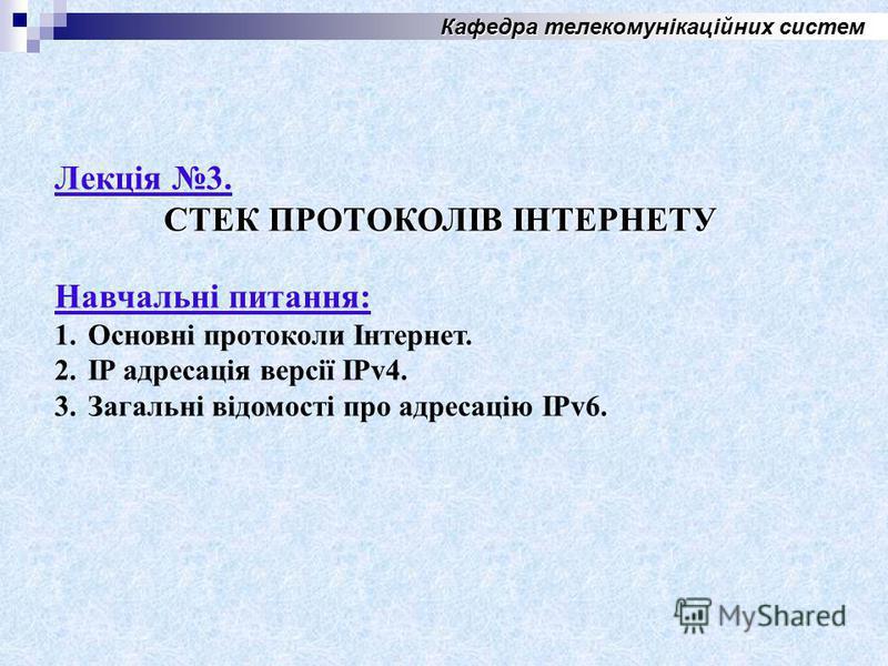 Кафедра телекомунікаційних систем Лекція 3. СТЕК ПРОТОКОЛІВ ІНТЕРНЕТУ Навчальні питания: 1.Основні протоколи Інтернет. 2. IP адресація версії IPv4. 3.Загальні відомості про адресацію IPv6.