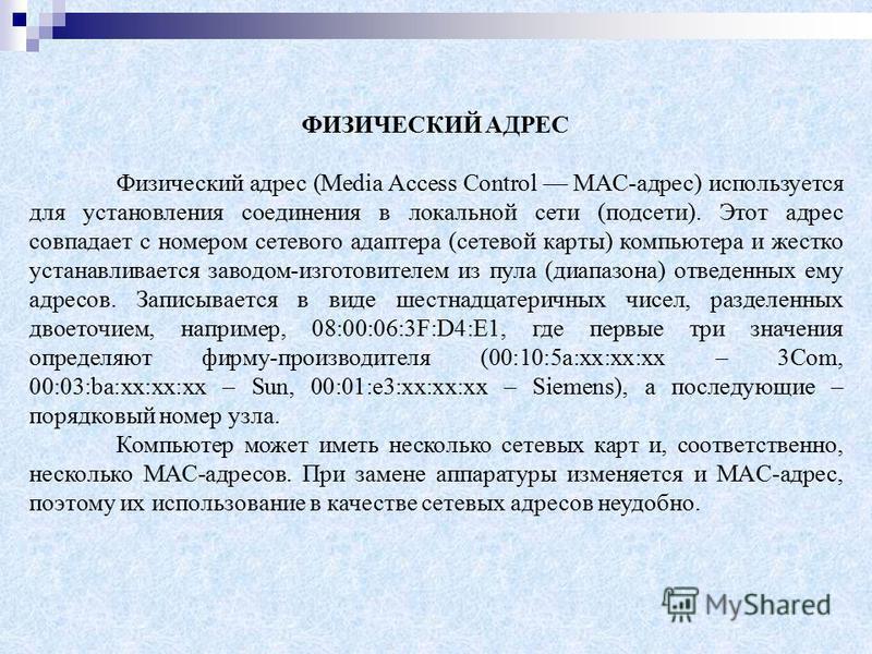 ФИЗИЧЕСКИЙ АДРЕС Физический адрес (Media Access Control MAC-адрес) используется для установления соединения в локальной сети (подсети). Этот адрес совпадает с номером сетевого адаптера (сетевой карты) компьютера и жестко устанавливается заводом-изгот