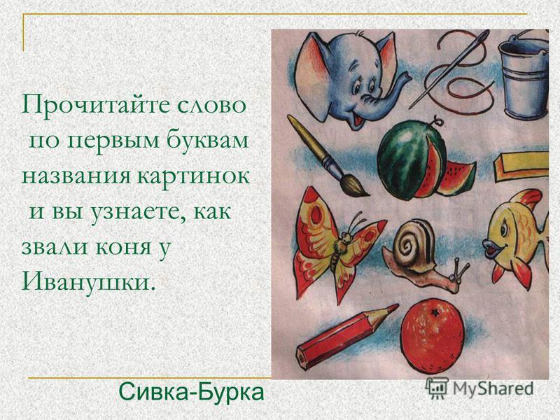 Прочитайте слово по первым буквам названия картинок и вы узнаете, как звали коня у Иванушки. Сивка-Бурка