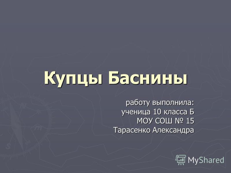 Купцы Баснины работу выполнила: ученица 10 класса Б МОУ СОШ 15 Тарасенко Александра
