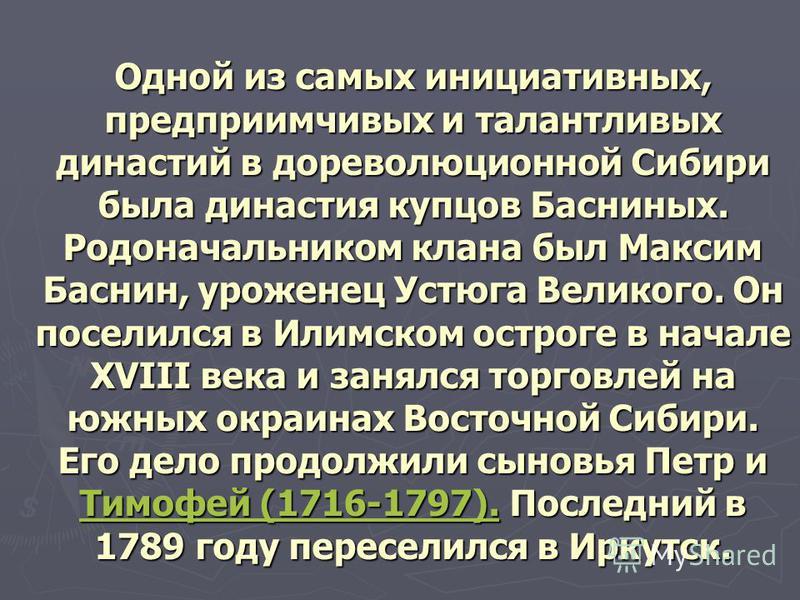 Одной из самых инициативных, предприимчивых и талантливых династий в дореволюционной Сибири была династия купцов Басниных. Родоначальником клана был Максим Баснин, уроженец Устюга Великого. Он поселился в Илимском остроге в начале XVIII века и занялс