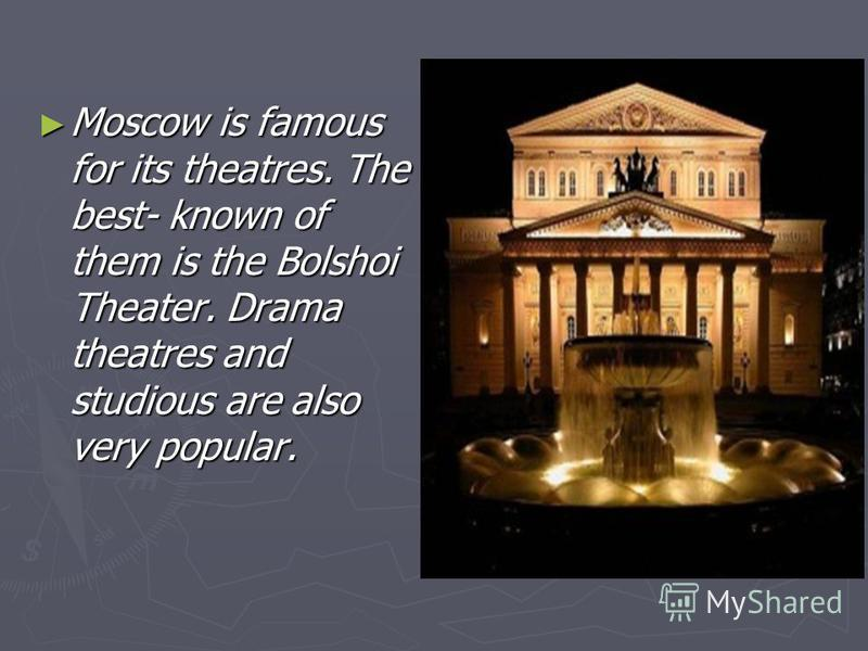 Moscow is famous for its theatres. The best- known of them is the Bolshoi Theater. Drama theatres and studious are also very popular. Moscow is famous for its theatres. The best- known of them is the Bolshoi Theater. Drama theatres and studious are a