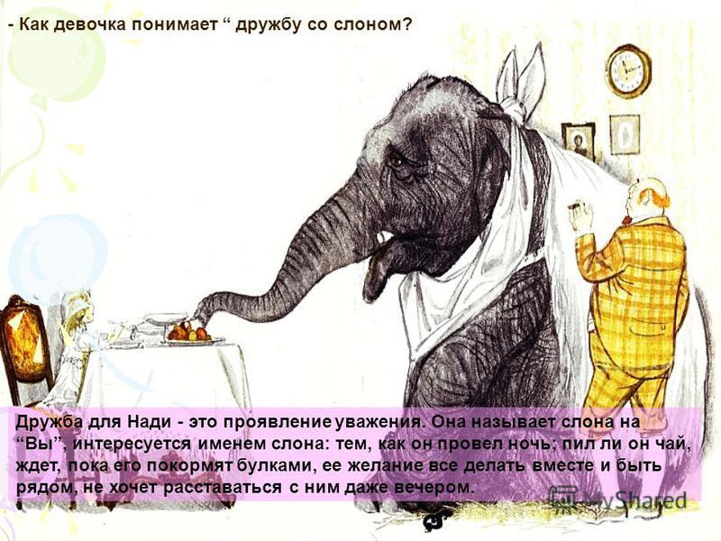 Дружба для Нади - это проявление уважения. Она называет слона на Вы, интересуется именем слона: тем, как он провел ночь; пил ли он чай, ждет, пока его покормят булками, ее желание все делать вместе и быть рядом, не хочет расставаться с ним даже вечер