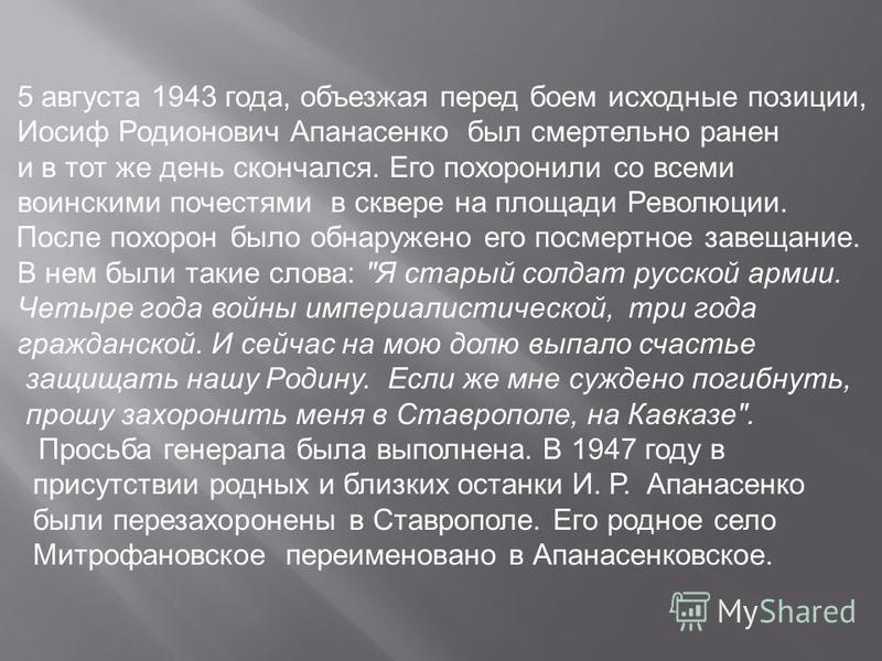 5 августа 1943 года, объезжая перед боем исходные позиции, Иосиф Родионович Апанасенко был смертельно ранен и в тот же день скончался. Его похоронили со всеми воинскими почестями в сквере на площади Революции. После похорон было обнаружено его посмер