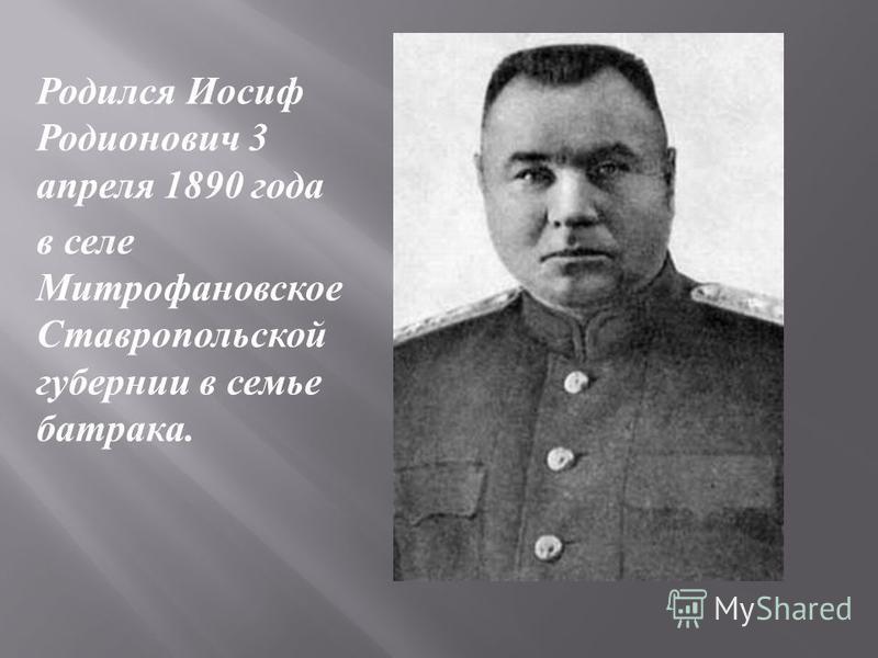 Родился Иосиф Родионович 3 апреля 1890 года в селе Митрофановское Ставропольской губернии в семье батрака.