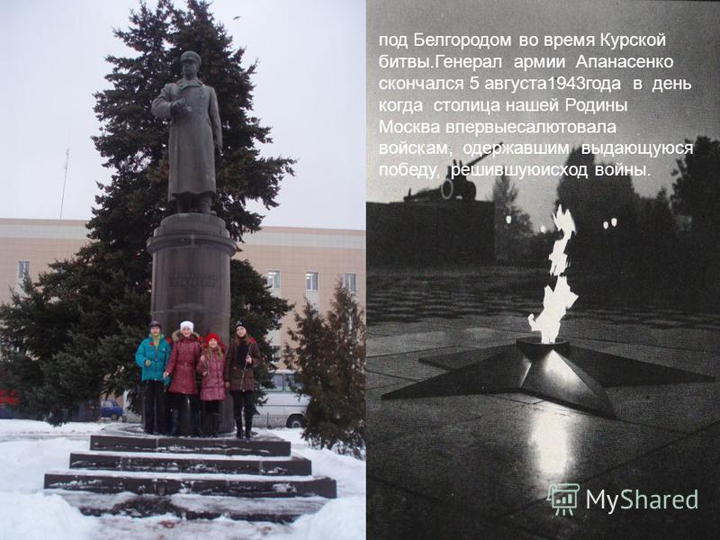 под Белгородом во время Курской битвы.Генерал армии Апанасенко скончался 5 августа 1943 года в день когда столица нашей Родины Москва впервыесалютовала войскам, одержавшим выдающуюся победу, решившуюисход войны.