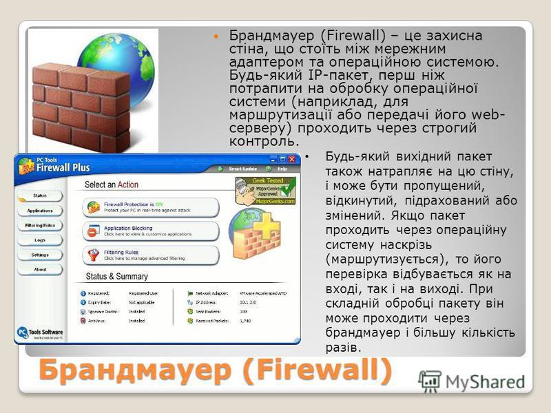 Брандмауер (Firewall) Брандмауер (Firewall) – це захисна стіна, що стоїть між мережним адаптером та операційною системою. Будь-який IP-пакет, перш ніж потрапити на обробку операційної системи (наприклад, для маршрутизації або передачі його web- серве