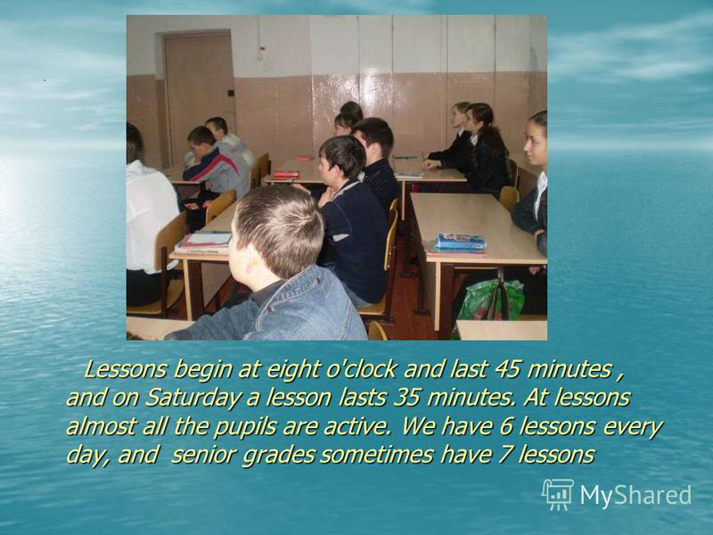 . Lessons begin at eight o'clock and last 45 minutes, and on Saturday a lesson lasts 35 minutes. At lessons almost all the pupils are active. We have 6 lessons every day, and senior grades sometimes have 7 lessons Lessons begin at eight o'clock and l