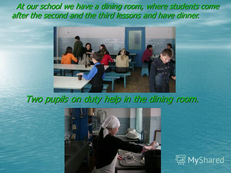 Two pupils on duty help in the dining room. At our school we have a dining room, where students come after the second and the third lessons and have dinner. At our school we have a dining room, where students come after the second and the third lesso