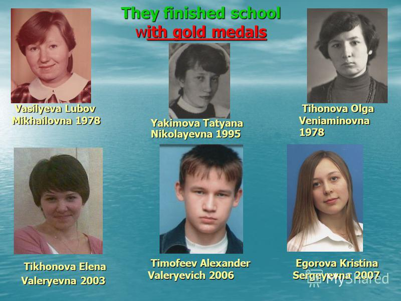 They finished school with gold medals Tikhonova Elena Tikhonova Elena Valeryevna 2003 Vasilyeva Lubov Mikhailovna 1978 Vasilyeva Lubov Mikhailovna 1978 Tihonova Olga Veniaminovna 1978 Tihonova Olga Veniaminovna 1978 Egorova Kristina Sergeyevna 2007 E