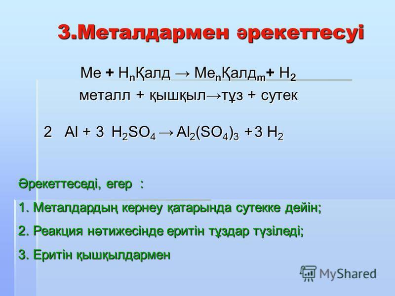 3.Металдармен ә рекеттесуі 3.Металдармен ә рекеттесуі Ме + Н n Қалд Ме n Қалд m + Н 2 металл + қышқылтұз + сутек 2 Al + 3 H 2 SO 4 H 2 SO 4 3 H2H2H2H2 Әрекеттеседі, егер : 1.Металдардың кернеу қатарында сутекке дейін; 2.Реакция нәтижесінде еритін тұз