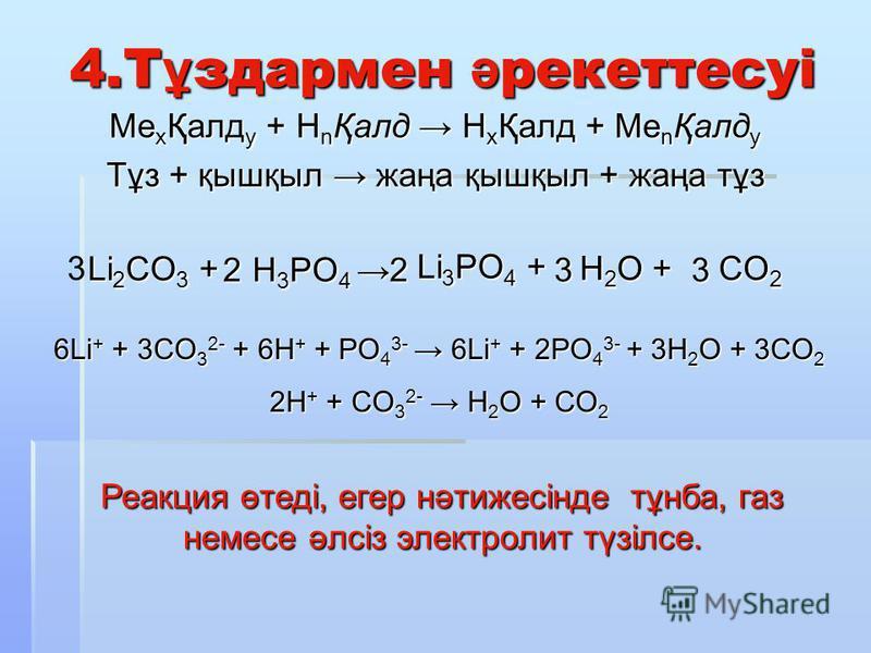 4.Т ұ здармен ә рекеттесуі Ме x Қалд y + H n Қалд H х Қалд + Ме n Қалд y Тұз + қышқыл жаңа қышқыл + жаңа тұз Li 2 CO 3 + H 3 PO 4 H 3 PO 4 Li 3 PO 4 + H 2 O + CO 2 3 2233 6Li + + 3CO 3 2- + 6H + + PO 4 3- 6Li + + 2PO 4 3- + 3H 2 O + 3CO 2 2H + + CO 3