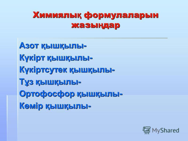 Химиялы қ формулаларын жазы ң дар Азот қышқылы- Күкірт қышқылы- Күкіртсутек қышқылы- Тұз қышқылы- Ортофосфор қышқылы- Көмір қышқылы-