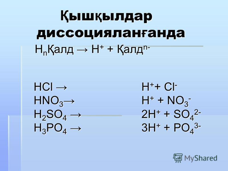 Қ ыш қ ылдар диссоциялан ғ анда Қ ыш қ ылдар диссоциялан ғ анда HCl HCl HNO 3 HNO 3 H 2 SO 4 H 2 SO 4 H 3 PO 4 H 3 PO 4 Н n Қалд Н + + Қалд n- Н n Қалд Н + + Қалд n- H + + Cl - H + + NO 3 - 2H + + SO 4 2- 3H + + PO 4 3-