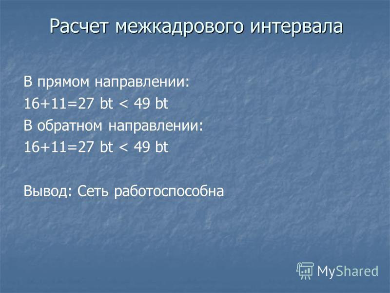 В прямом направлении: 16+11=27 bt < 49 bt В обратном направлении: 16+11=27 bt < 49 bt Вывод: Сеть работоспособна Расчет межкадрового интервала