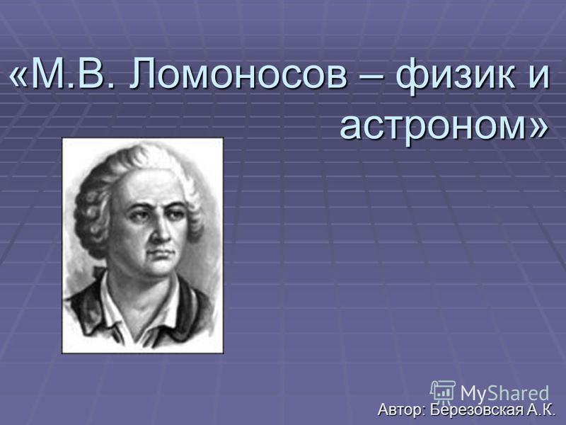 «М.В. Ломоносов – физик и астроном» Автор: Березовская А.К.