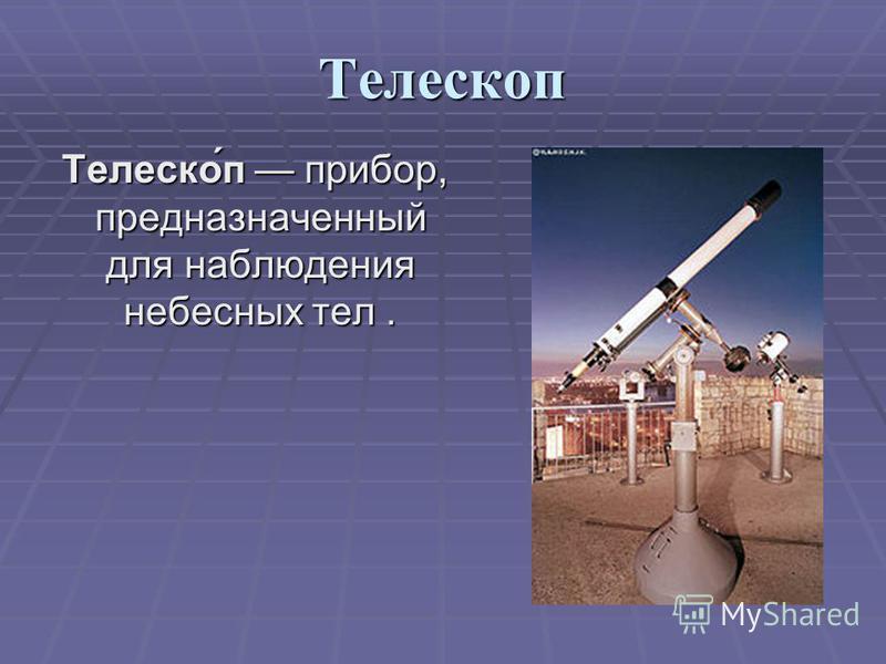 Телескоп Телеско́п прибор, предназначенный для наблюдения небесных тел. Телеско́п прибор, предназначенный для наблюдения небесных тел.