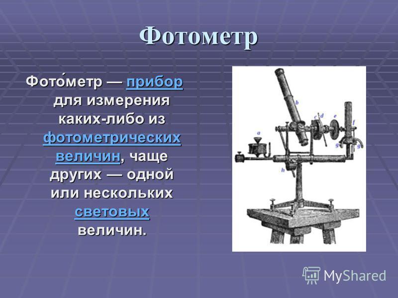 Фотометр Фото́метр прибор для измерения каких-либо из фотометрических величин, чаще других одной или нескольких световых величин. прибор фотометрических величин световых прибор фотометрических величин световых
