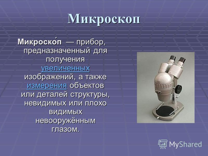 Микроскоп Микроско́п прибор, предназначенный для получения увеличенных изображений, а также измерения объектов или деталей структуры, невидимых или плохо видимых невооружённым глазом. увеличенных измерения увеличенных измерения