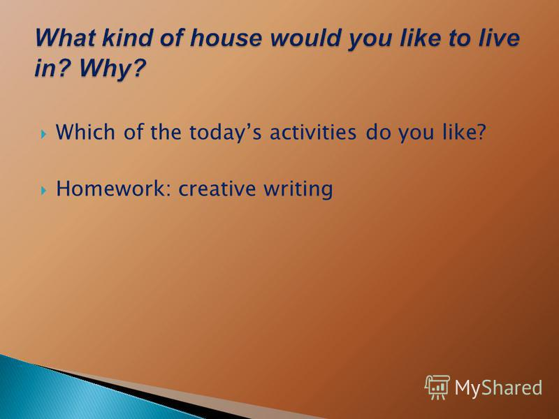 Which of the todays activities do you like? Homework: creative writing