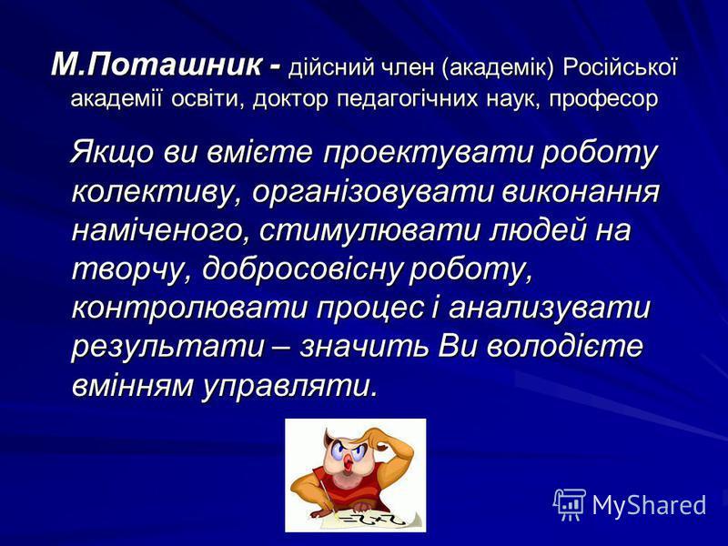 М.Поташник - дійсний член (академік) Російської академії освіти, доктор педагогічних наук, професор Якщо ви вмієте проектувати роботу колективу, організовувати виконання наміченого, стимулювати людей на творчу, добросовісну роботу, контролювати проце