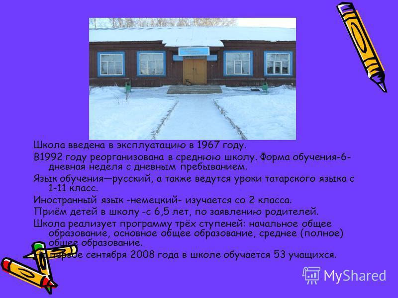 Школа введена в эксплуатацию в 1967 году. В1992 году реорганизована в среднюю школу. Форма обучения-6- дневная неделя с дневным пребыванием. Язык обучения русский, а также ведутся уроки татарского языка с 1-11 класс. Иностранный язык -немецкий- изуча