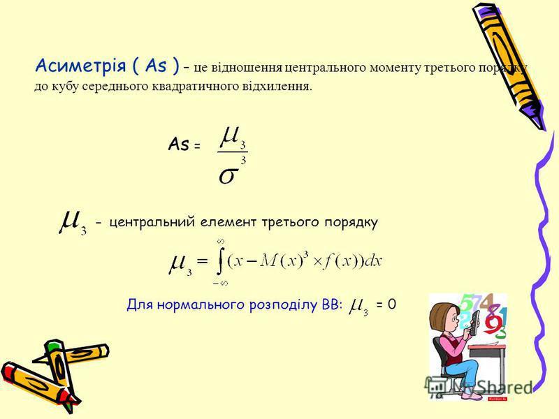 Асиметрія ( As ) – це відношення центрального моменту третього порядку до кубу середнього квадратичного відхилення. As = - центральний елемент третього порядку Для нормального розподілу ВВ: = 0