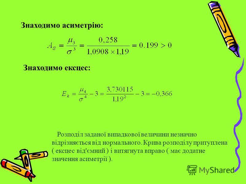 Знаходимо асиметрію: Знаходимо ексцес: Розподіл заданої випадкової величини незначно відрізняється від нормального. Крива розподілу притуплена ( ексцес від'ємний ) і витягнута вправо ( має додатне значення асиметрії ).