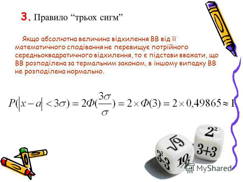 3. Правило трьох сигм Якщо абсолютна величина відхилення ВВ від її математичного сподівання не перевищує потрійного середньоквадратичного відхилення, то є підстави вважати, що ВВ розподілена за термальним законом, в іншому випадку ВВ не розподілена н