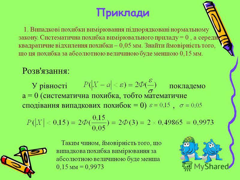 Приклади 1. Випадкові похибки вимірювання підпорядковані нормальному закону. Систематична похибка вимірювального приладу = 0, а середнє квадратичне відхилення похибки – 0,05 мм. Знайти ймовірність того, що ця похибка за абсолютною величиною буде менш