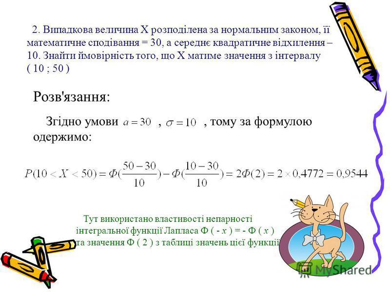 2. Випадкова величина X розподілена за нормальним законом, її математичне сподівання = 30, а середнє квадратичне відхилення – 10. Знайти ймовірність того, що Х матиме значення з інтервалу ( 10 ; 50 ) Розв'язання: Згідно умови,, тому за формулою одерж