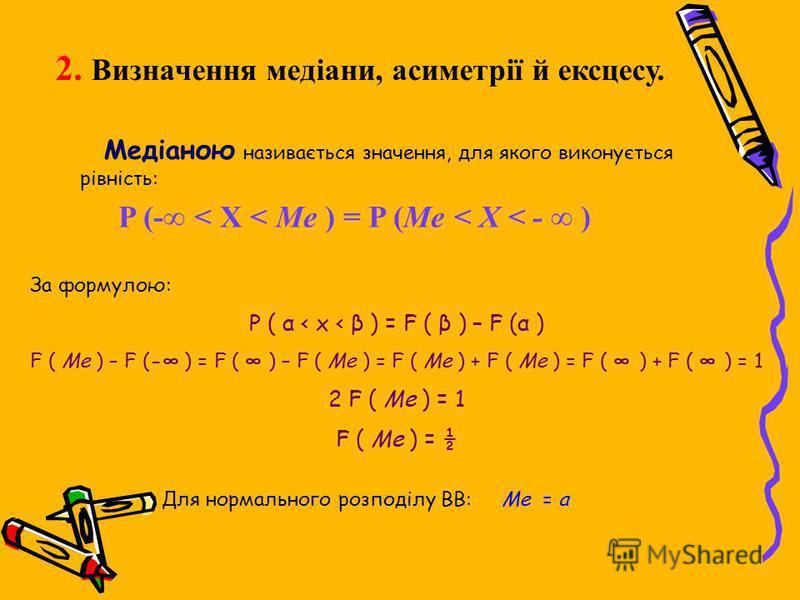 2. Визначення медіани, асиметрії й ексцесу. Медіаною називається значення, для якого виконується рівність: P (- < X < Me ) = P (Me < X < - ) За формулою: P ( α < x < β ) = F ( β ) – F (α ) F ( Me ) – F (- ) = F ( ) – F ( Me ) = F ( Me ) + F ( Me ) =