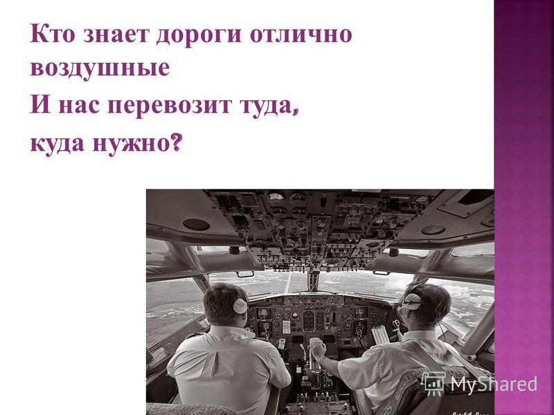 Кто знает дороги отлично воздушные И нас перевозит туда, куда нужно ?