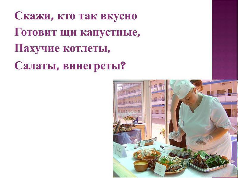 Скажи, кто так вкусно Готовит щи капустные, Пахучие котлеты, Салаты, винегреты ?