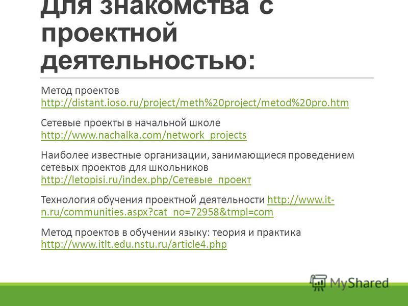 Для знакомства с проектной деятельностью: Метод проектов http://distant.ioso.ru/project/meth%20project/metod%20pro.htm http://distant.ioso.ru/project/meth%20project/metod%20pro.htm Сетевые проекты в начальной школе http://www.nachalka.com/network_pro