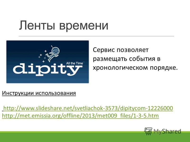 Ленты времени Сервис позволяет размещать события в хронологическом порядке. Инструкции использования http://www.slideshare.net/svetliachok-3573/dipitycom-12226000 http://met.emissia.org/offline/2013/met009_files/1-3-5.htm