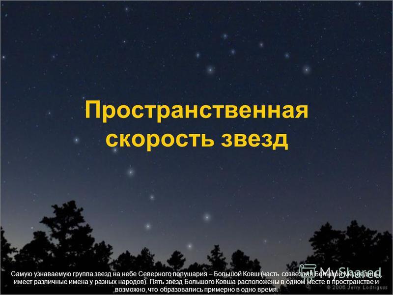 Самую узнаваемую группа звезд на небе Северного полушария – Большой Ковш (часть созвездия Большой Медведицы, имеет различные имена у разных народов). Пять звезд Большого Ковша расположены в одном месте в пространстве и возможно, что образовались прим