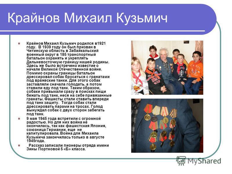 Крайнов Михаил Кузьмич Крайнов Михаил Кузьмич родился в 1921 году. В 1939 году он был призван в Читинскую область в Забайкальский военный округ в 185 транспортный батальон охранять и укреплять Дальневосточную границу нашей родины. Здесь же было встре
