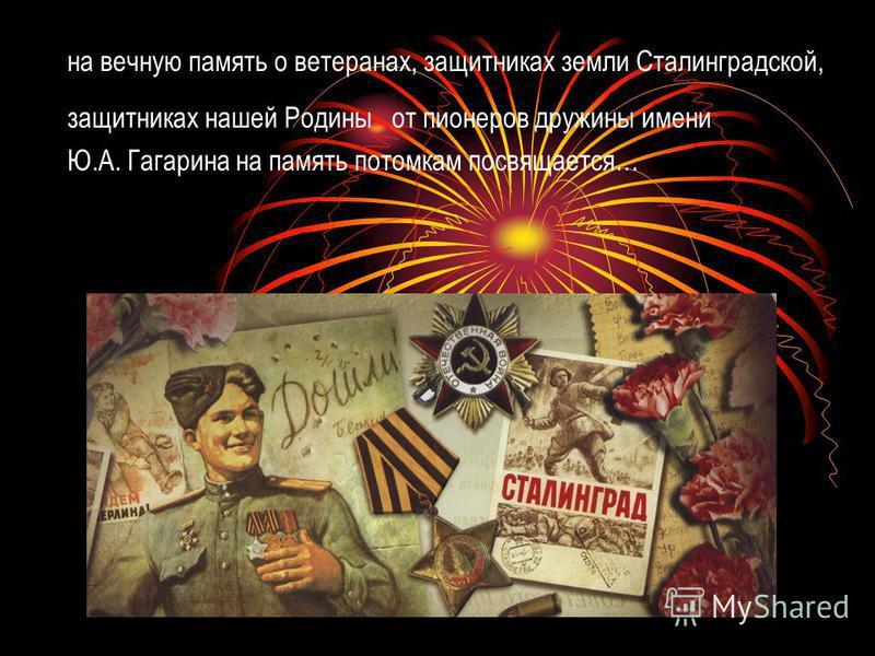 на вечную память о ветеранах, защитниках земли Сталинградской, защитниках нашей Родины от пионеров дружины имени Ю.А. Гагарина на память потомкам посвящается…