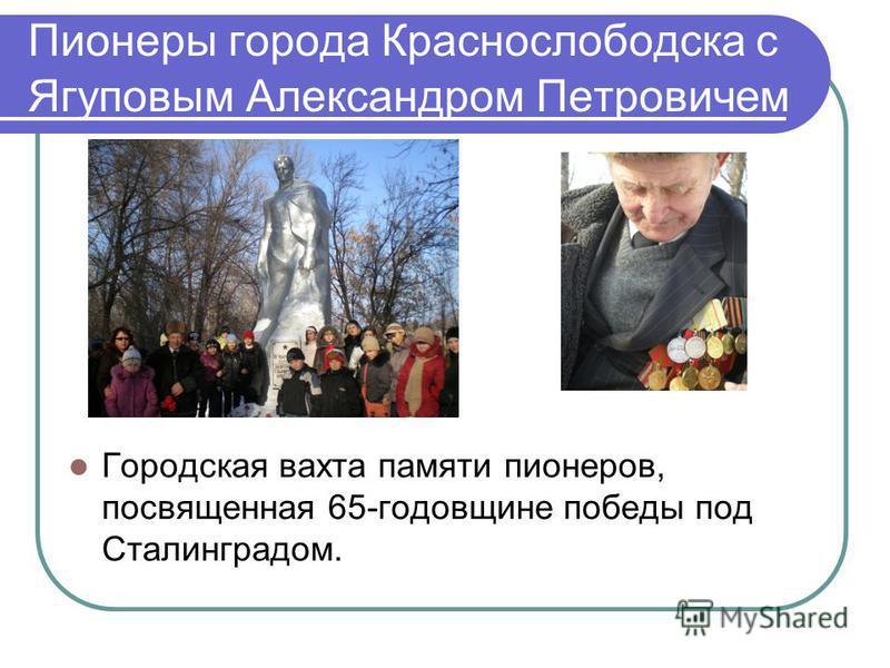 Пионеры города Краснослободска с Ягуповым Александром Петровичем Городская вахта памяти пионеров, посвященная 65-годовщине победы под Сталинградом.