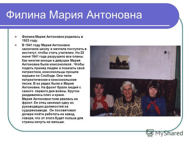 Филина Мария Антоновна Филина Мария Антоновна родилась в 1923 году. В 1941 году Мария Антоновна закончила школу и мечтала поступить в институт, чтобы стать учителем. Но 22 июня 1941 года разрушило все планы. Как многие юноши и девушки Мария Антоновна
