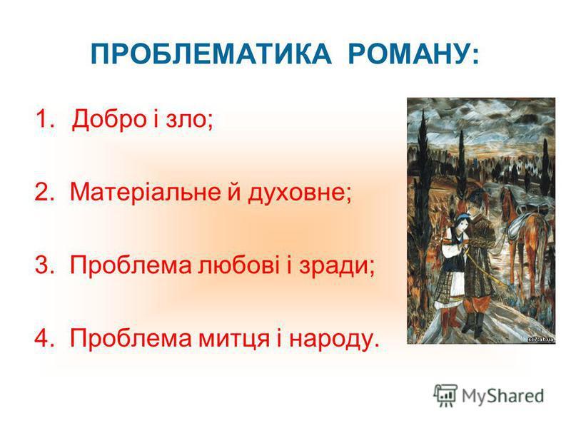 ПРОБЛЕМАТИКА РОМАНУ: 1.Добро і зло; 2. Матеріальне й духовне; 3. Проблема любові і зради; 4. Проблема митця і народу.