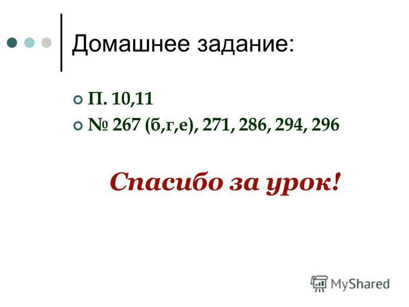 Домашнее задание: П. 10,11 267 (б,г,е), 271, 286, 294, 296 Спасибо за урок!