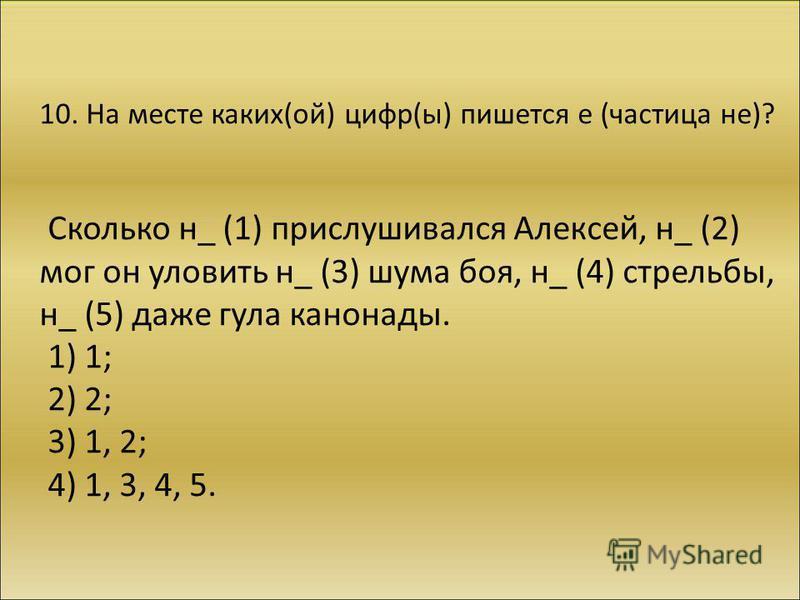 10. На месте каких(ой) цифр(ы) пишется е (частица не)? Сколько н_ (1) прислушивался Алексей, н_ (2) мог он уловить н_ (3) шума боя, н_ (4) стрельбы, н_ (5) даже гула канонады. 1) 1; 2) 2; 3) 1, 2; 4) 1, 3, 4, 5.