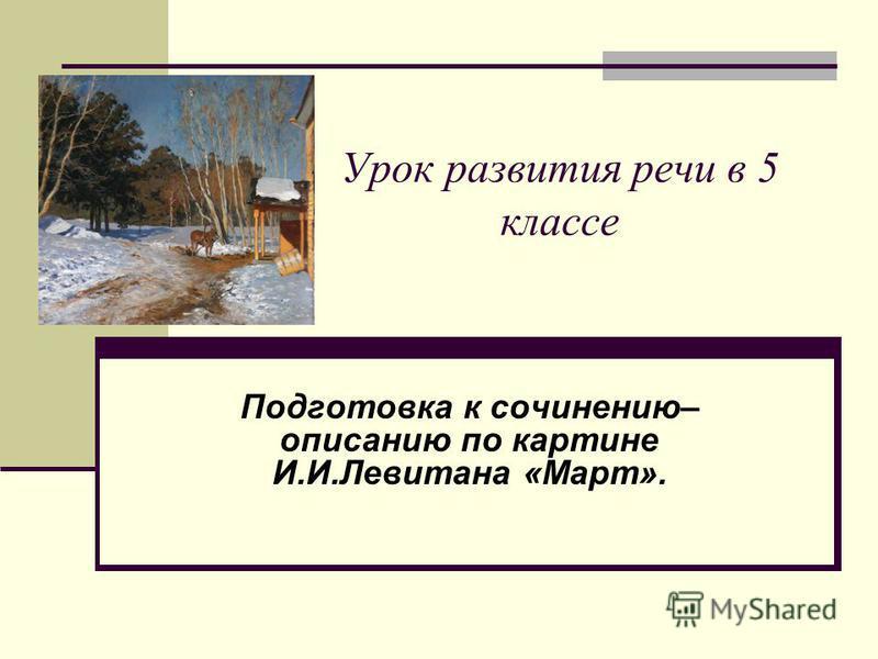 Урок развития речи в 5 классе Подготовка к сочинению– описанию по картине И.И.Левитана «Март».