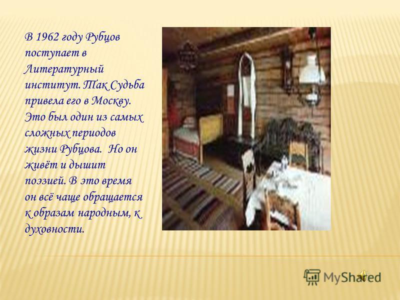 В 1962 году Рубцов поступает в Литературный институт. Так Судьба привела его в Москву. Это был один из самых сложных периодов жизни Рубцова. Но он живёт и дышит поэзией. В это время он всё чаще обращается к образам народным, к духовности.